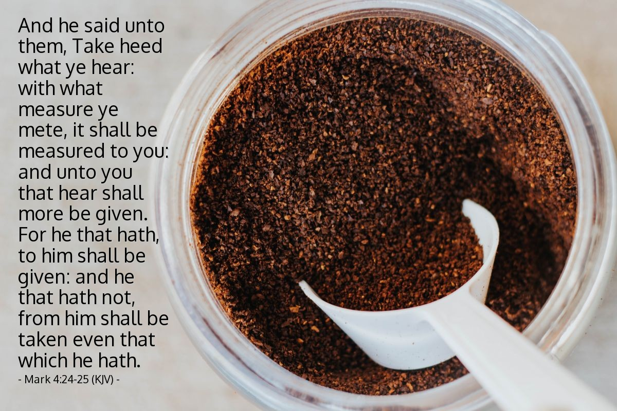 Illustration of Mark 4:24-25 (KJV) — And he said unto them, Take heed what ye hear: with what measure ye mete, it shall be measured to you: and unto you that hear shall more be given. For he that hath, to him shall be given: and he that hath not, from him shall be taken even that which he hath.