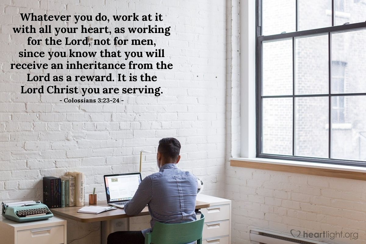 Illustration of Colossians 3:23-24 — Whatever you do, work at it with all your heart, as working for the Lord, not for men, since you know that you will receive an inheritance from the Lord as a reward. It is the Lord Christ you are serving.