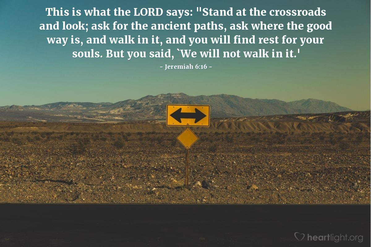 "Illustration of Jeremiah 6:16 — This is what the LORD says: ""Stand at the crossroads and look; ask for the ancient paths, ask where the good way is, and walk in it, and you will find rest for your souls. But you said, `We will not walk in it.'"