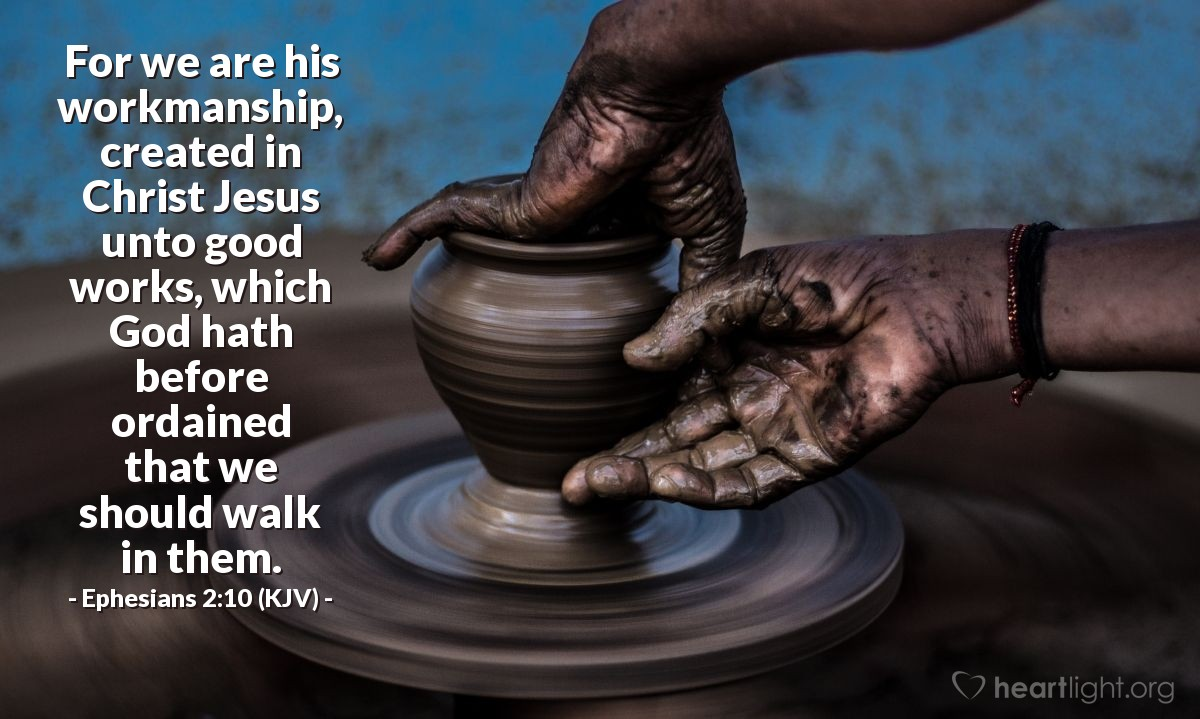 Illustration of Ephesians 2:10 (KJV) — For we are his workmanship, created in Christ Jesus unto good works, which God hath before ordained that we should walk in them.
