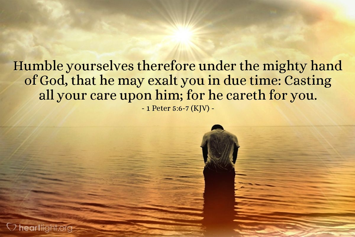 Illustration of 1 Peter 5:6-7 (KJV) — Humble yourselves therefore under the mighty hand of God, that he may exalt you in due time: Casting all your care upon him; for he careth for you.