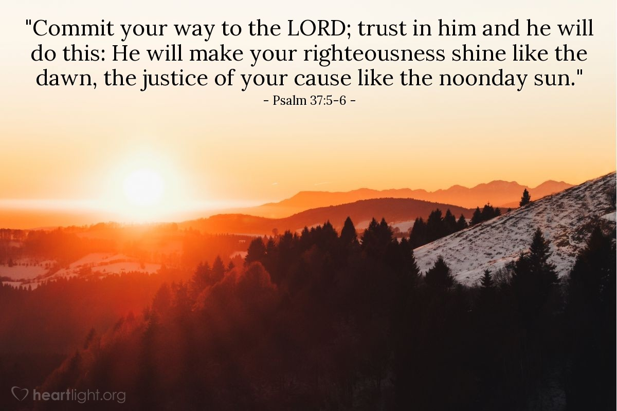 "Illustration of Psalm 37:5-6 — ""Commit your way to the LORD; trust in him and he will do this: He will make your righteousness shine like the dawn, the justice of your cause like the noonday sun."""