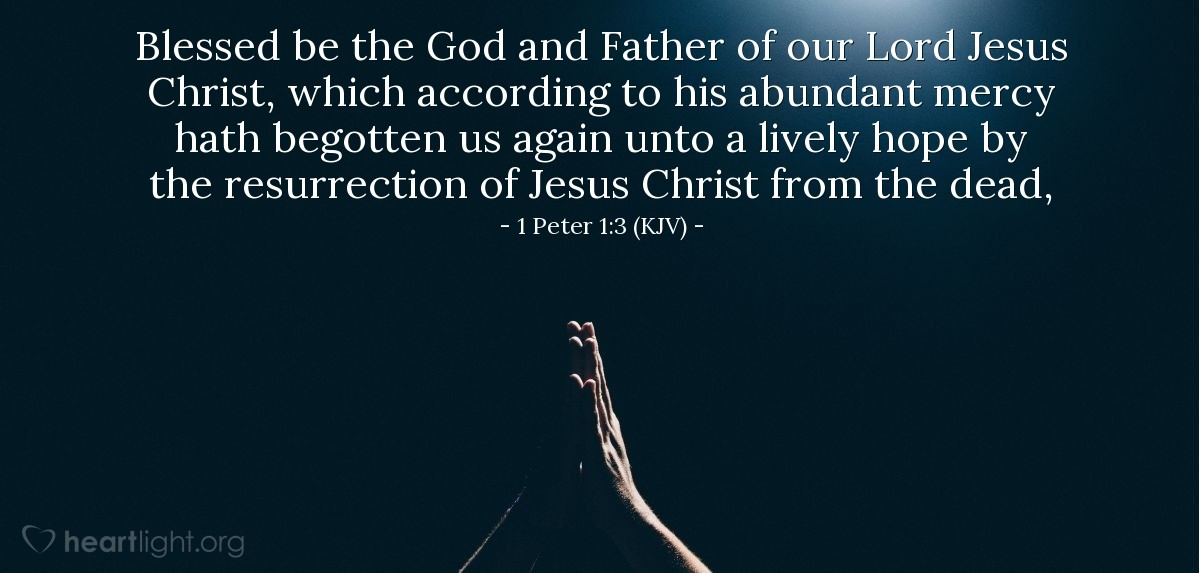 Illustration of 1 Peter 1:3 (KJV) — Blessed be the God and Father of our Lord Jesus Christ, which according to his abundant mercy hath begotten us again unto a lively hope by the resurrection of Jesus Christ from the dead,