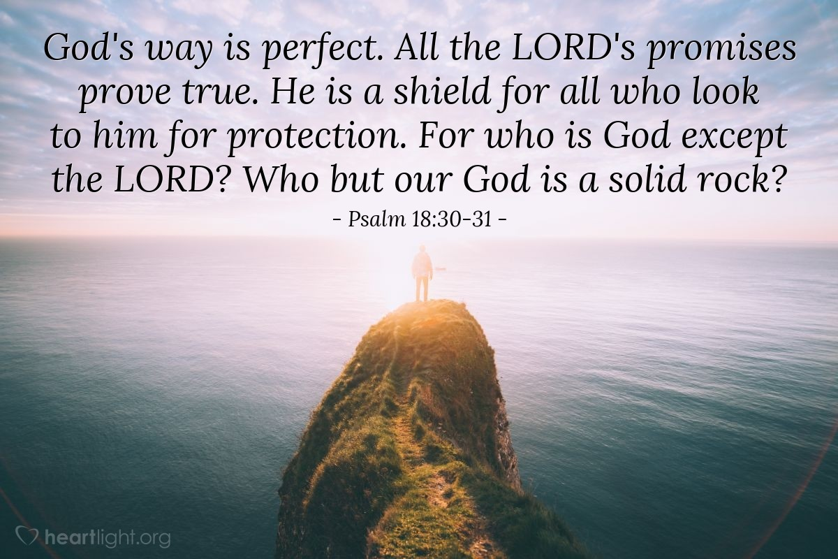 Illustration of Psalm 18:30-31 — God's way is perfect. All the LORD's promise prove true. He is a shield for all who look to him for protection. For who is God except the LORD? Who but our God is a solid rock?