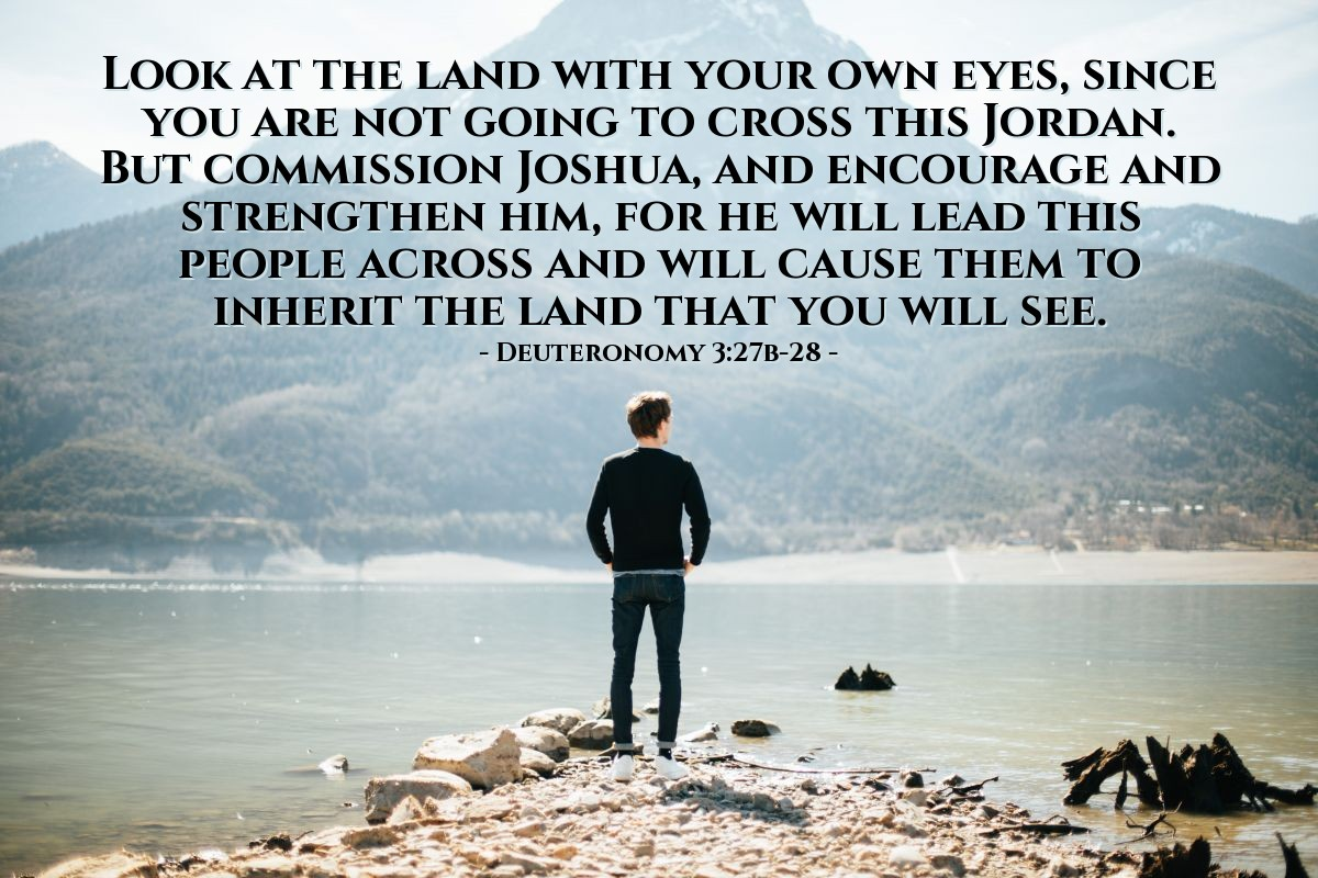Illustration of Deuteronomy 3:27b-28 — Look at the land with your own eyes, since you are not going to cross this Jordan. But commission Joshua, and encourage and strengthen him, for he will lead this people across and will cause them to inherit the land that you will see.