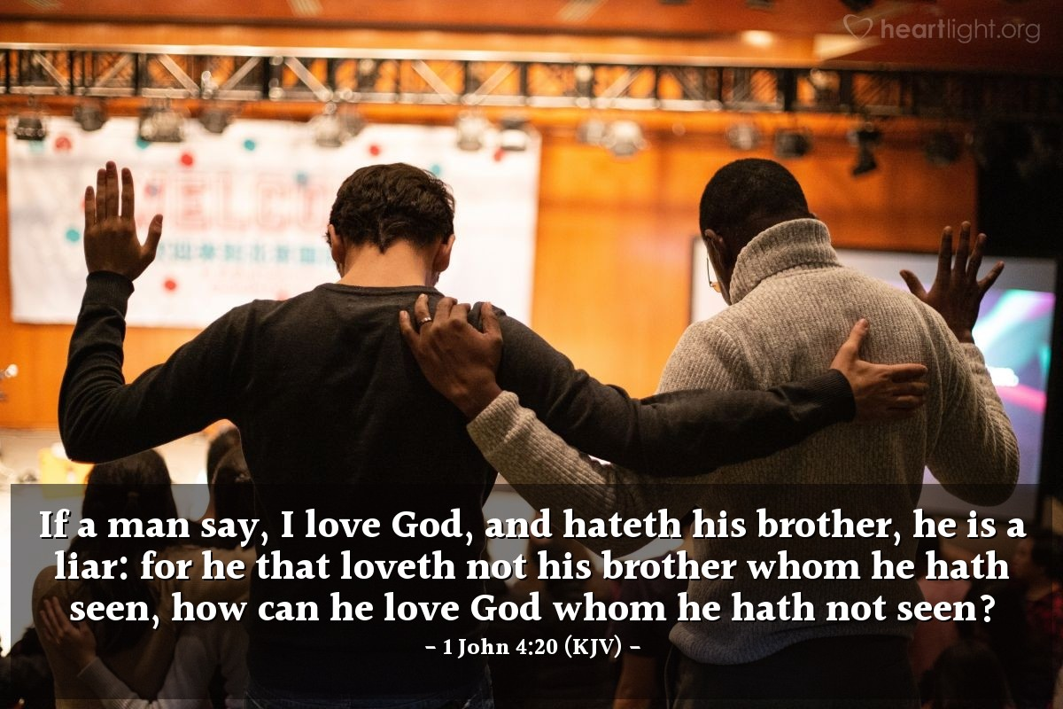 Illustration of 1 John 4:20 (KJV) — If a man say, I love God, and hateth his brother, he is a liar: for he that loveth not his brother whom he hath seen, how can he love God whom he hath not seen?