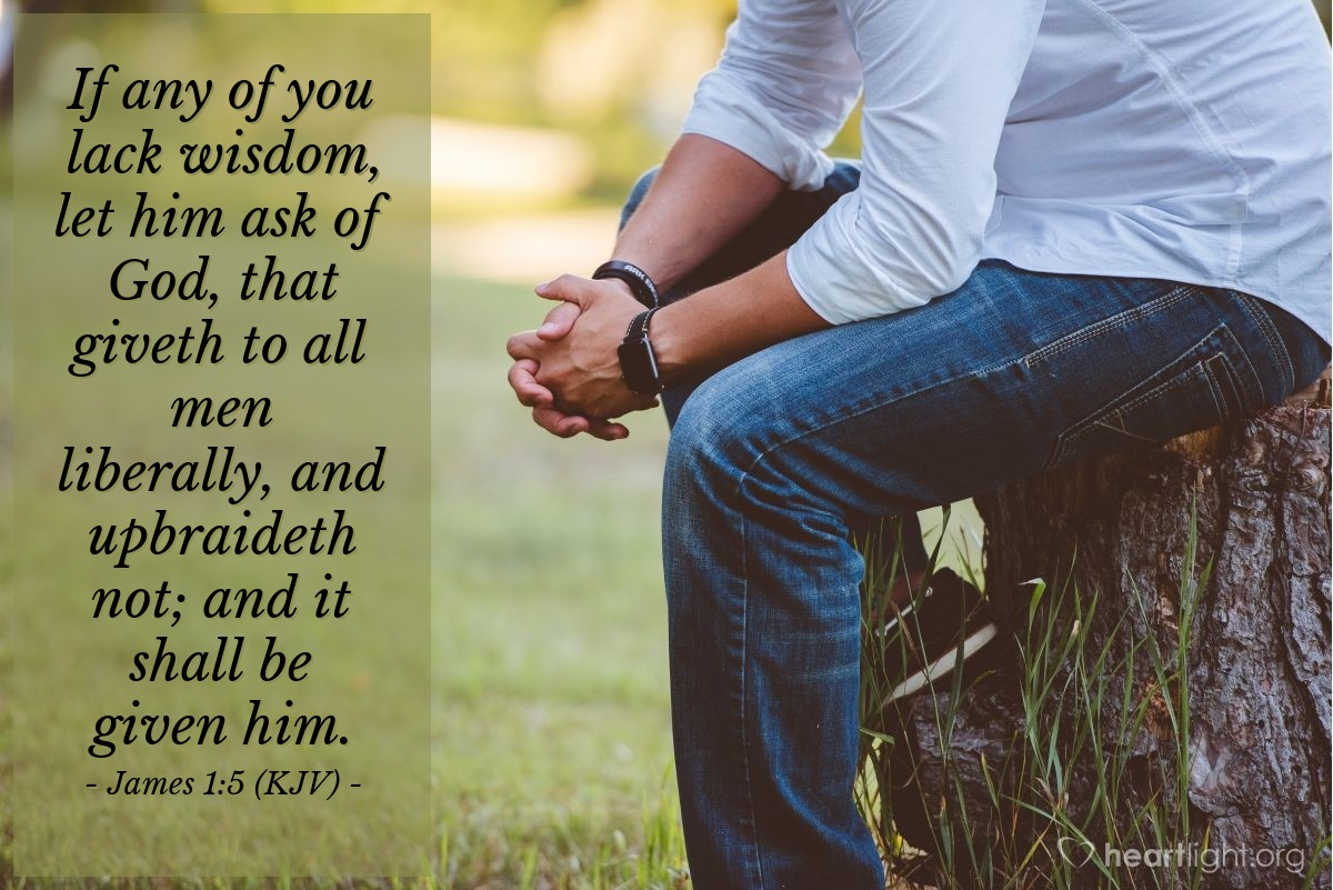 Illustration of James 1:5 (KJV) — If any of you lack wisdom, let him ask of God, that giveth to all men liberally, and upbraideth not; and it shall be given him.