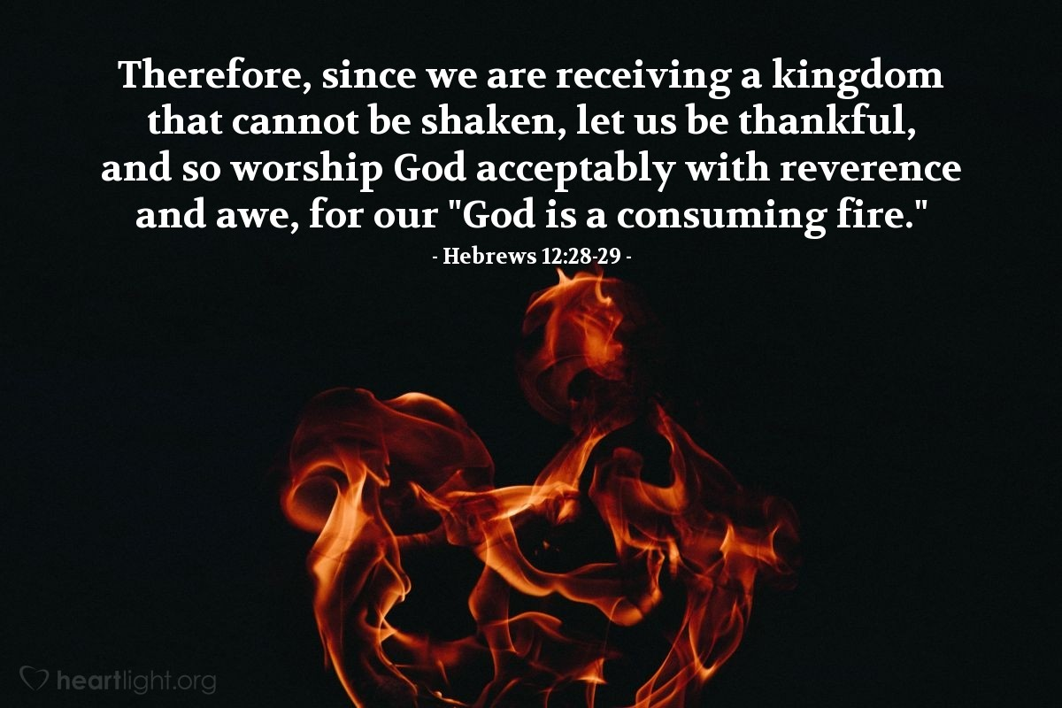 """Illustration of Hebrews 12:28-29 — Therefore, since we are receiving a kingdom that cannot be shaken, let us be thankful, and so worship God acceptably with reverence and awe, for our """"God is a consuming fire."""""""