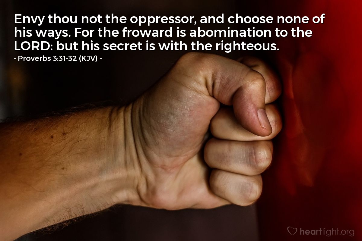 Illustration of Proverbs 3:31-32 (KJV) — Envy thou not the oppressor, and choose none of his ways. For the froward is abomination to the LORD: but his secret is with the righteous.