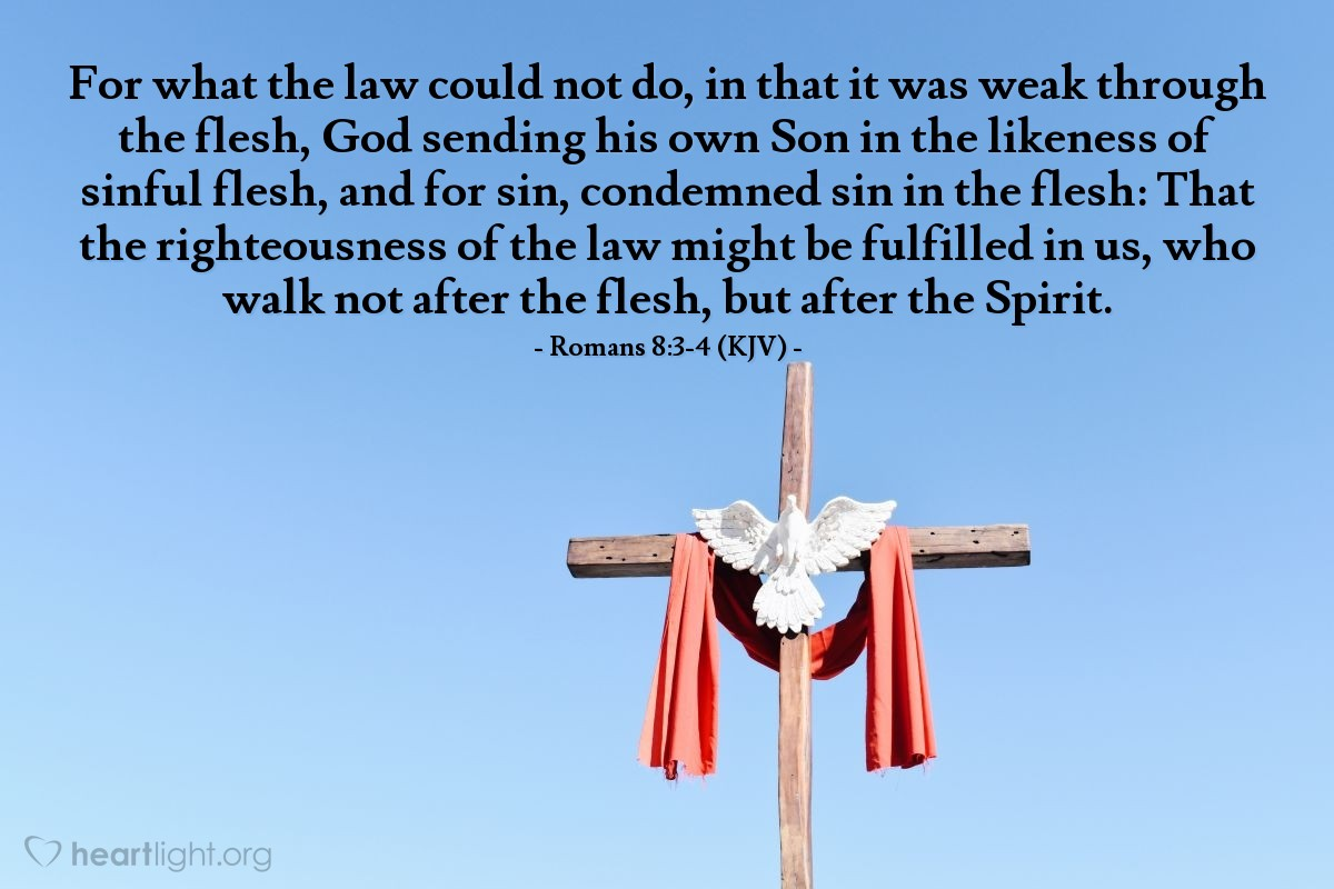 Illustration of Romans 8:3-4 (KJV) — For what the law could not do, in that it was weak through the flesh, God sending his own Son in the likeness of sinful flesh, and for sin, condemned sin in the flesh: That the righteousness of the law might be fulfilled in us, who walk not after the flesh, but after the Spirit.