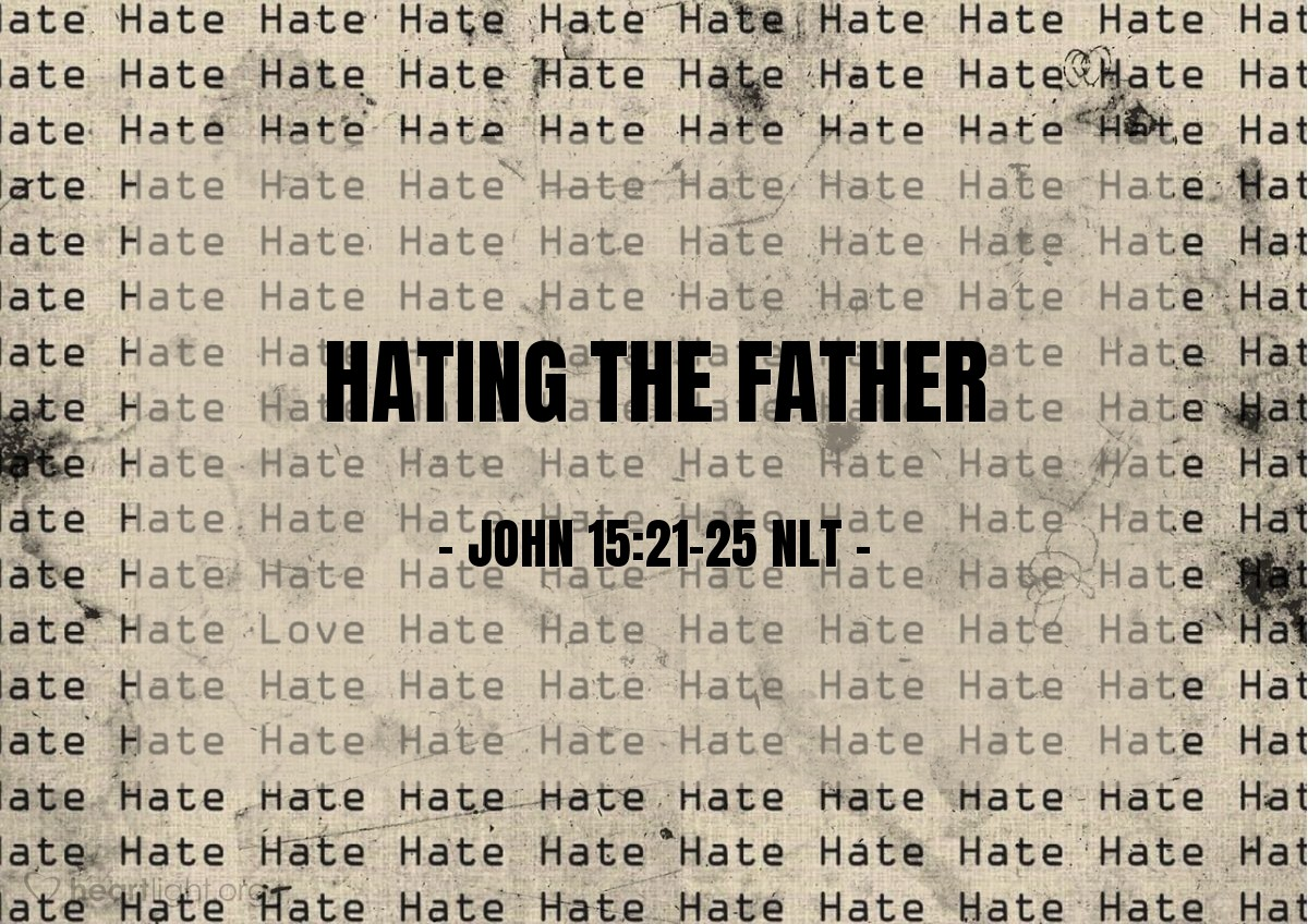 Illustration of John 15:21-25 —  Any person that hates me also hates my Father.