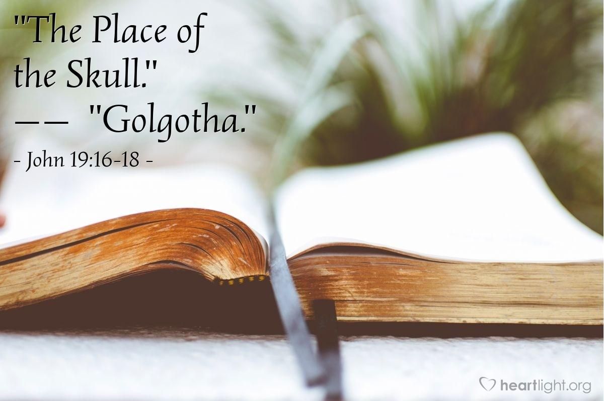 "Illustration of John 19:16-18 — ""The Place of the Skull.""   ——   ""Golgotha."""