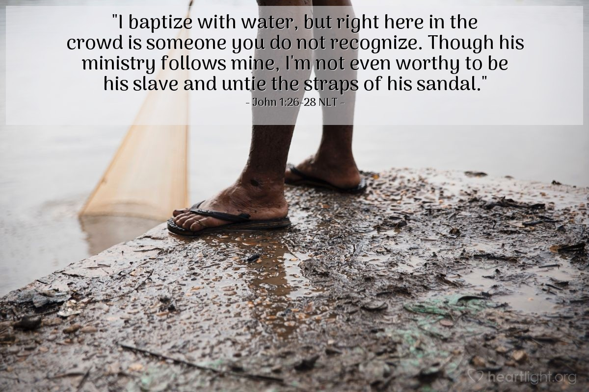 """Illustration of John 1:26-28 — """"I baptize people with water. But there is a person here with you that you don't know. That person is the One who comes after me. I am not good enough to untie the strings on his shoes."""""""