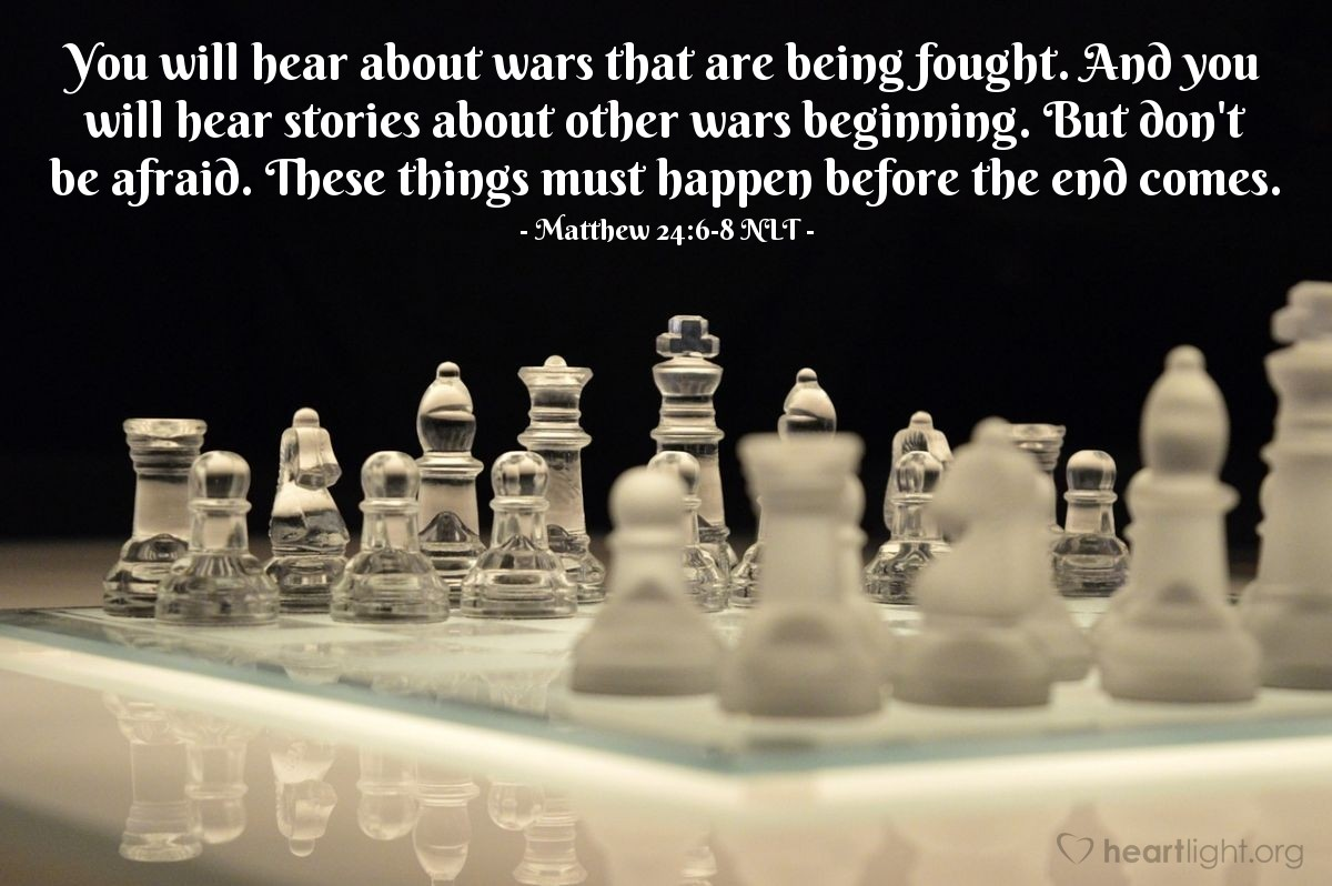Illustration of Matthew 24:6-8 — You will hear about wars that are being fought. And you will hear stories about other wars beginning. But don't be afraid. These things must happen before the end comes.