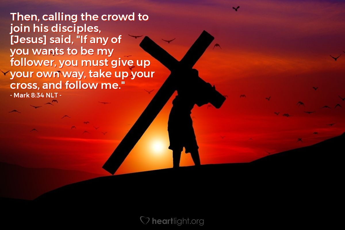 Illustration of Mark 8:34 —  That person must accept the cross (suffering) that is given to him, and he must follow me.