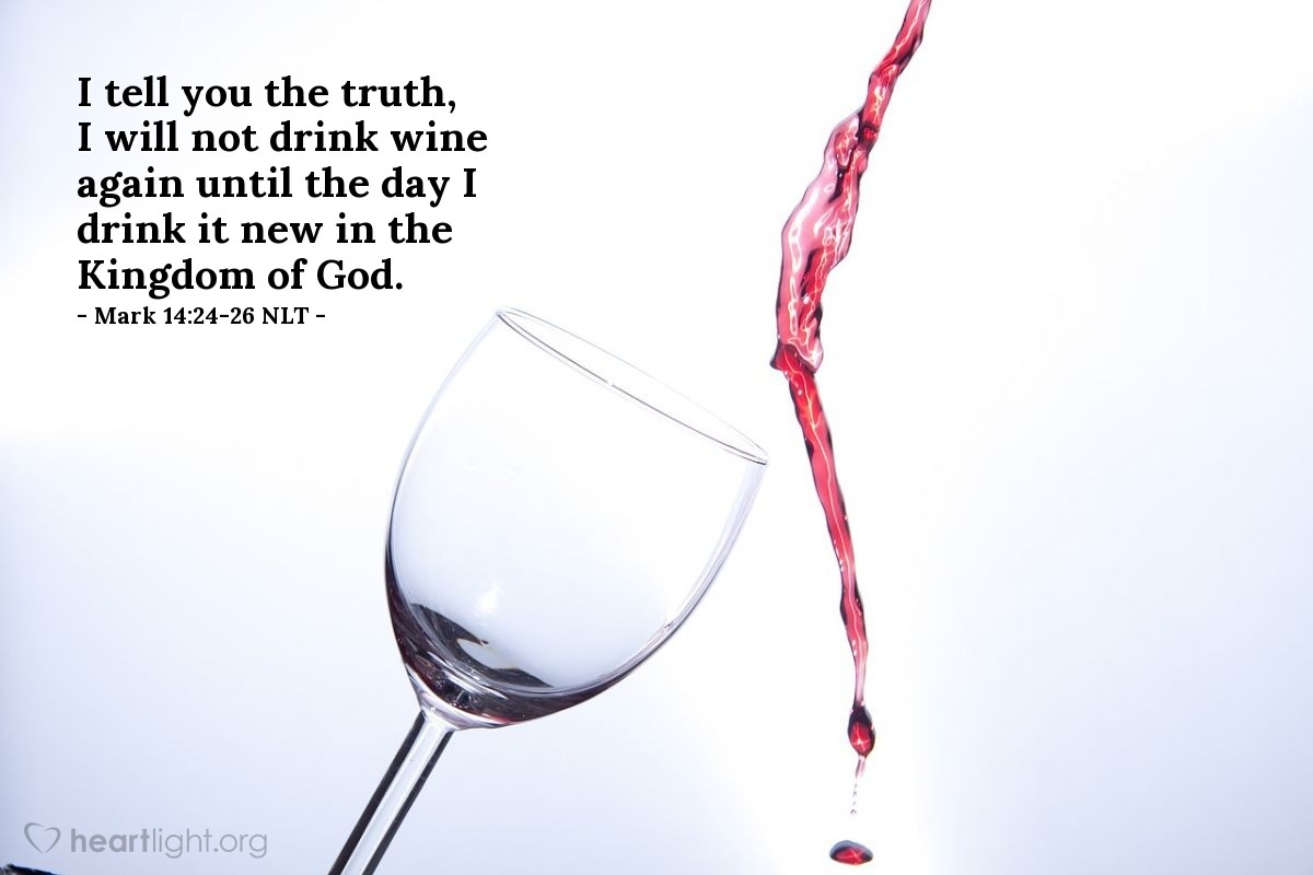 Illustration of Mark 14:24-26 —  I will not drink this wine again until that day when I drink it in the kingdom of God and the wine is new.
