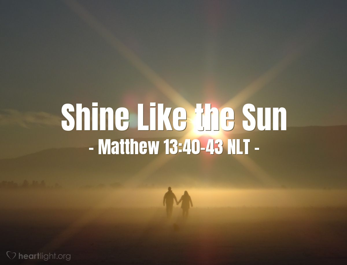 Illustration of Matthew 13:40-43 —  Then the good people will shine like the sun.