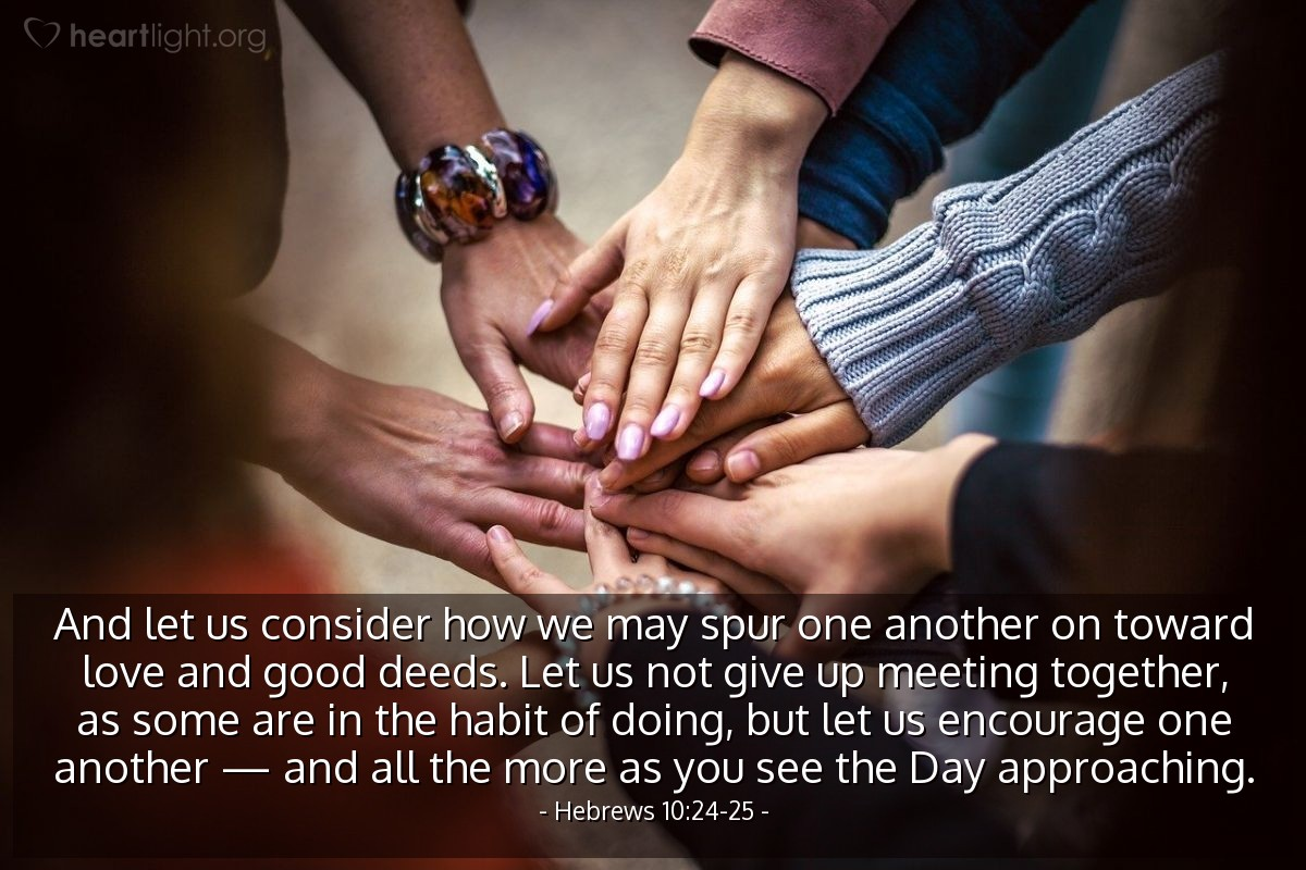 Illustration of Hebrews 10:24-25 — And let us consider how we may spur one another on toward love and good deeds. Let us not give up meeting together, as some are in the habit of doing, but let us encourage one another — and all the more as you see the Day approaching.