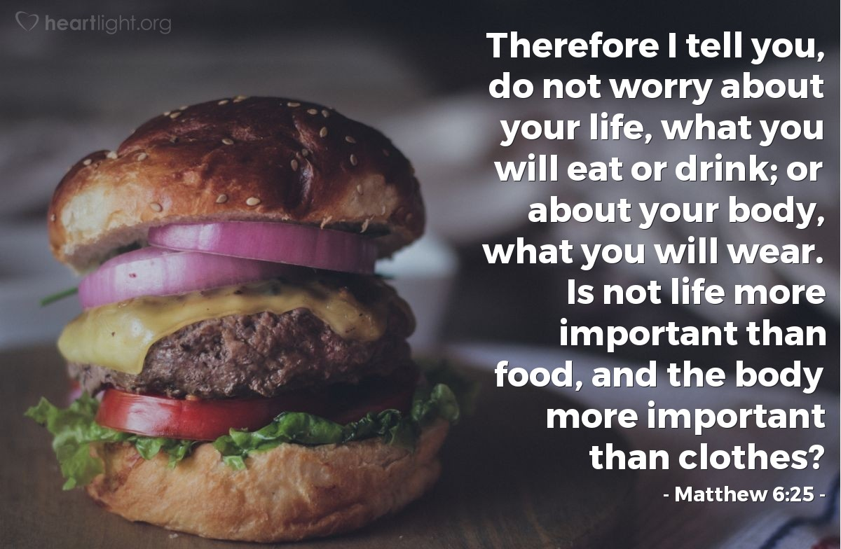 Illustration of Matthew 6:25 — Therefore I tell you, do not worry about your life, what you will eat or drink; or about your body, what you will wear. Is not life more important than food, and the body more important than clothes?