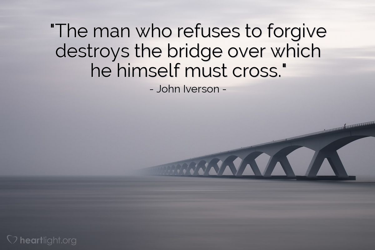 """Illustration of John Iverson — """"The man who refuses to forgive destroys the bridge over which he himself must cross."""""""