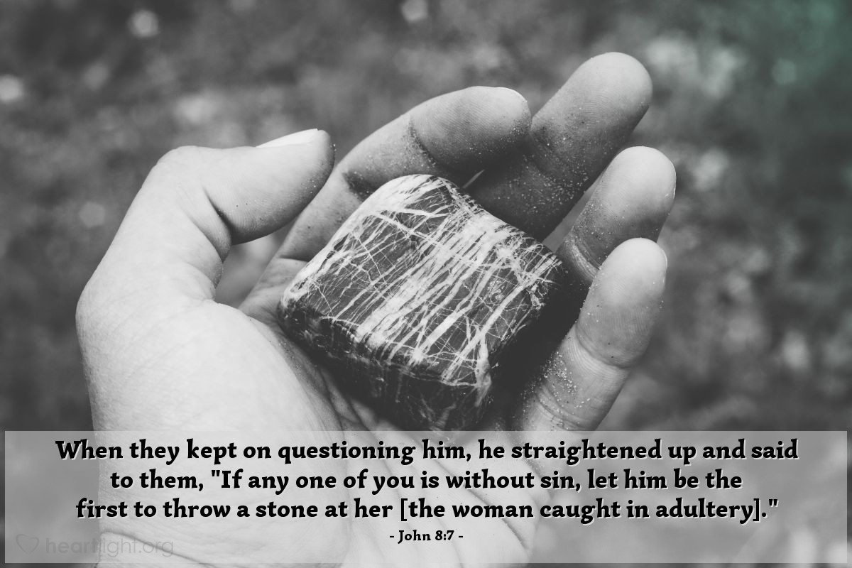 "Illustration of John 8:7 — When they kept on questioning him, he straightened up and said to them, ""If any one of you is without sin, let him be the first to throw a stone at her [the woman caught in adultery]."""