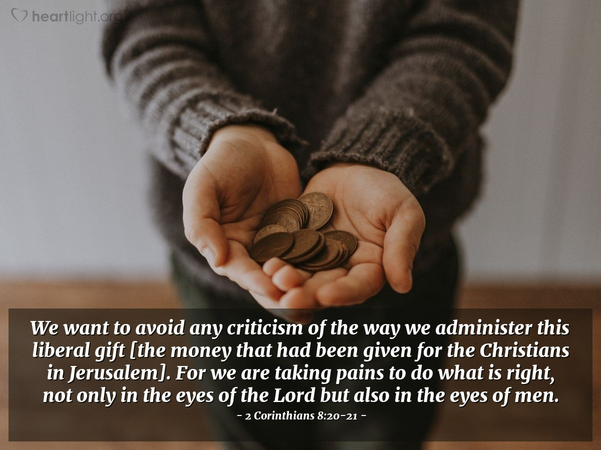 Illustration of 2 Corinthians 8:20-21 — We want to avoid any criticism of the way we administer this liberal gift [the money that had been given for the Christians in Jerusalem]. For we are taking pains to do what is right, not only in the eyes of the Lord but also in the eyes of men.
