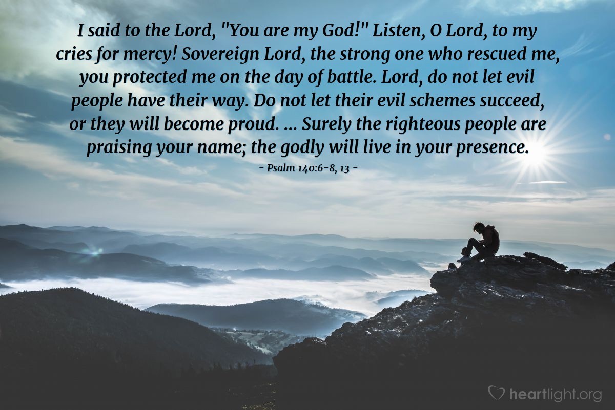 """Illustration of Psalm 140:6-8, 13 — I said to the Lord, """"You are my God!"""" Listen, O Lord, to my cries for mercy! Sovereign Lord, the strong one who rescued me, you protected me on the day of battle. Lord, do not let evil people have their way. Do not let their evil schemes succeed, or they will become proud. ... Surely the righteous people are praising your name; the godly will live in your presence."""