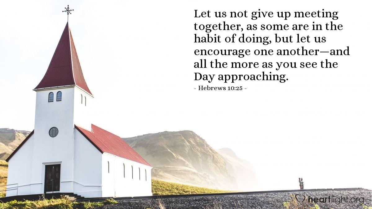 Illustration of Hebrews 10:25 — Let us not give up meeting together, as some are in the habit of doing, but let us encourage one another—and all the more as you see the Day approaching.