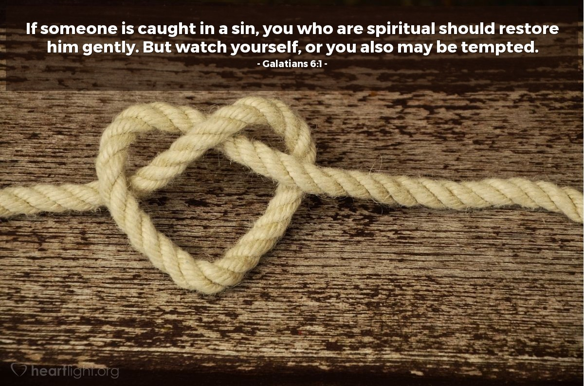 Illustration of Galatians 6:1 — If someone is caught in a sin, you who are spiritual should restore him gently. But watch yourself, or you also may be tempted.