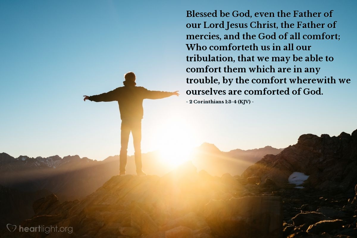 Illustration of 2 Corinthians 1:3-4 (KJV) — Blessed be God, even the Father of our Lord Jesus Christ, the Father of mercies, and the God of all comfort; Who comforteth us in all our tribulation, that we may be able to comfort them which are in any trouble, by the comfort wherewith we ourselves are comforted of God.