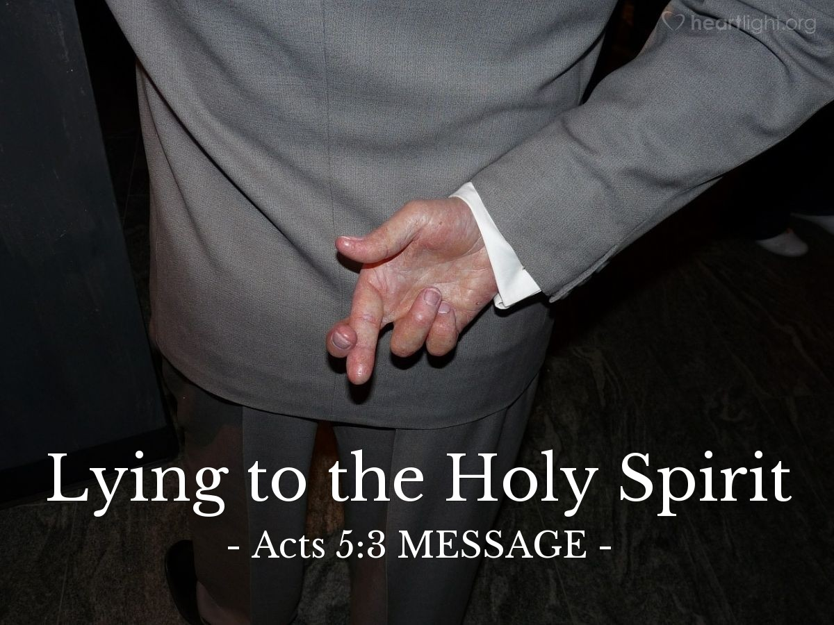 """Illustration of Acts 5:3 MESSAGE — Peter said, """"Ananias, how did Satan get you to lie to the Holy Spirit and secretly keep back part of the price of the field?"""""""