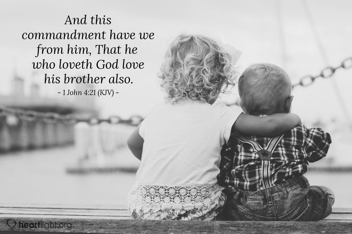 Illustration of 1 John 4:21 (KJV) — And this commandment have we from him, That he who loveth God love his brother also.