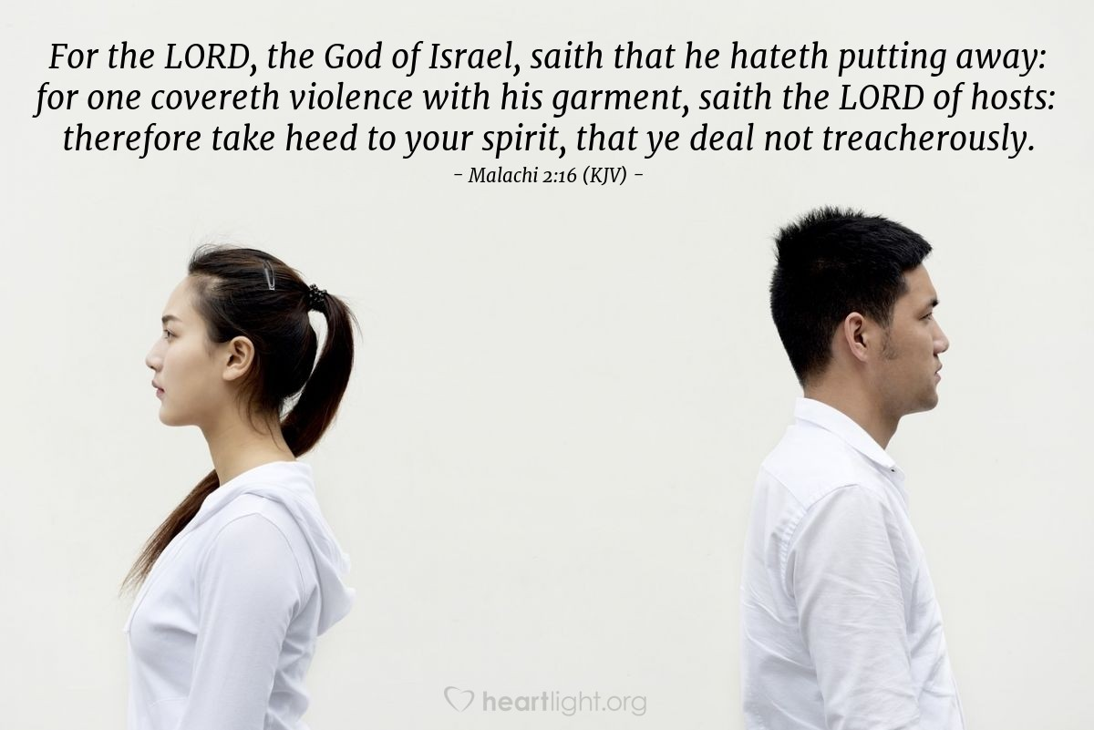 Illustration of Malachi 2:16 (KJV) — For the LORD, the God of Israel, saith that he hateth putting away: for one covereth violence with his garment, saith the LORD of hosts: therefore take heed to your spirit, that ye deal not treacherously.