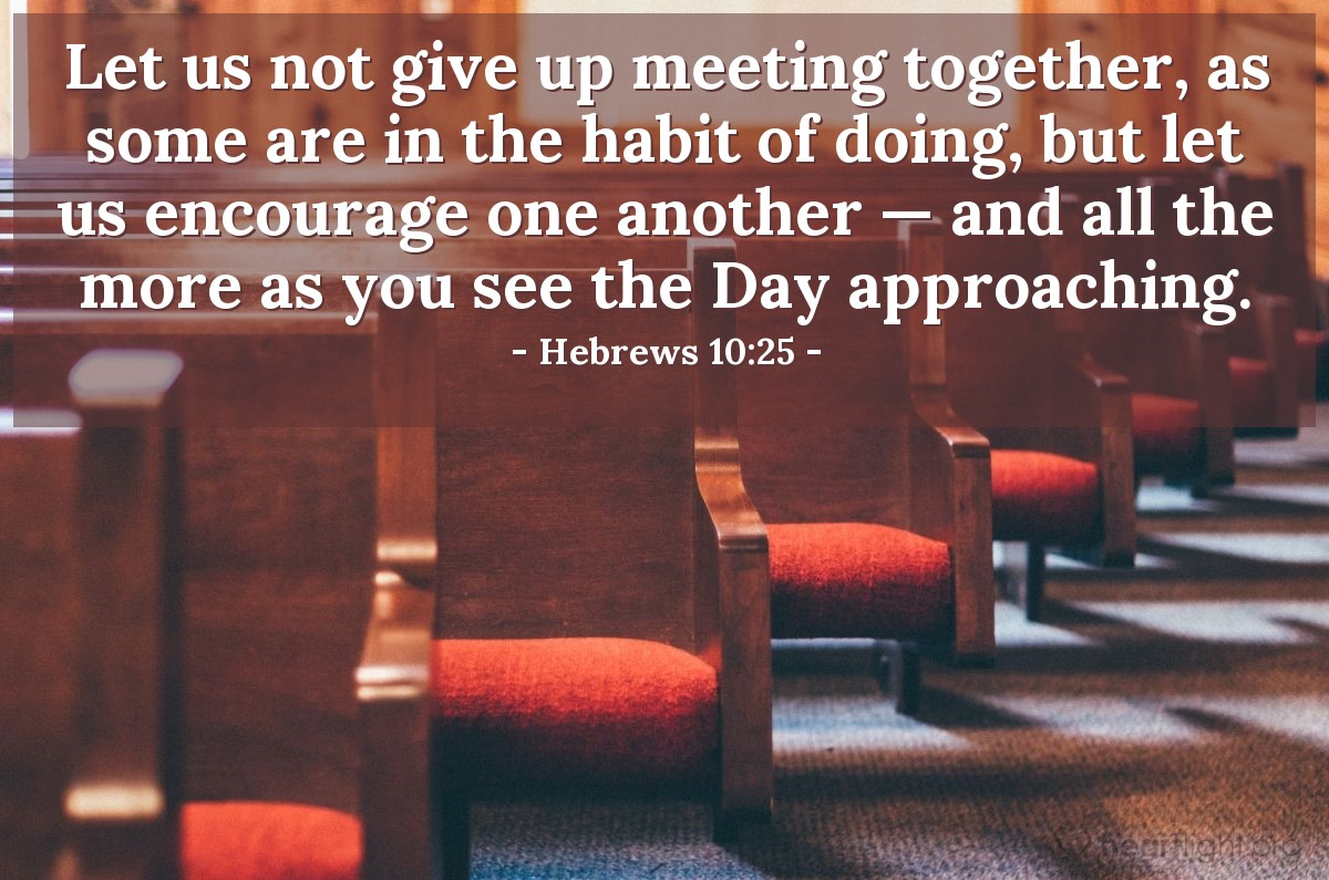 Illustration of Hebrews 10:25 — Let us not give up meeting together, as some are in the habit of doing, but let us encourage one another — and all the more as you see the Day approaching.