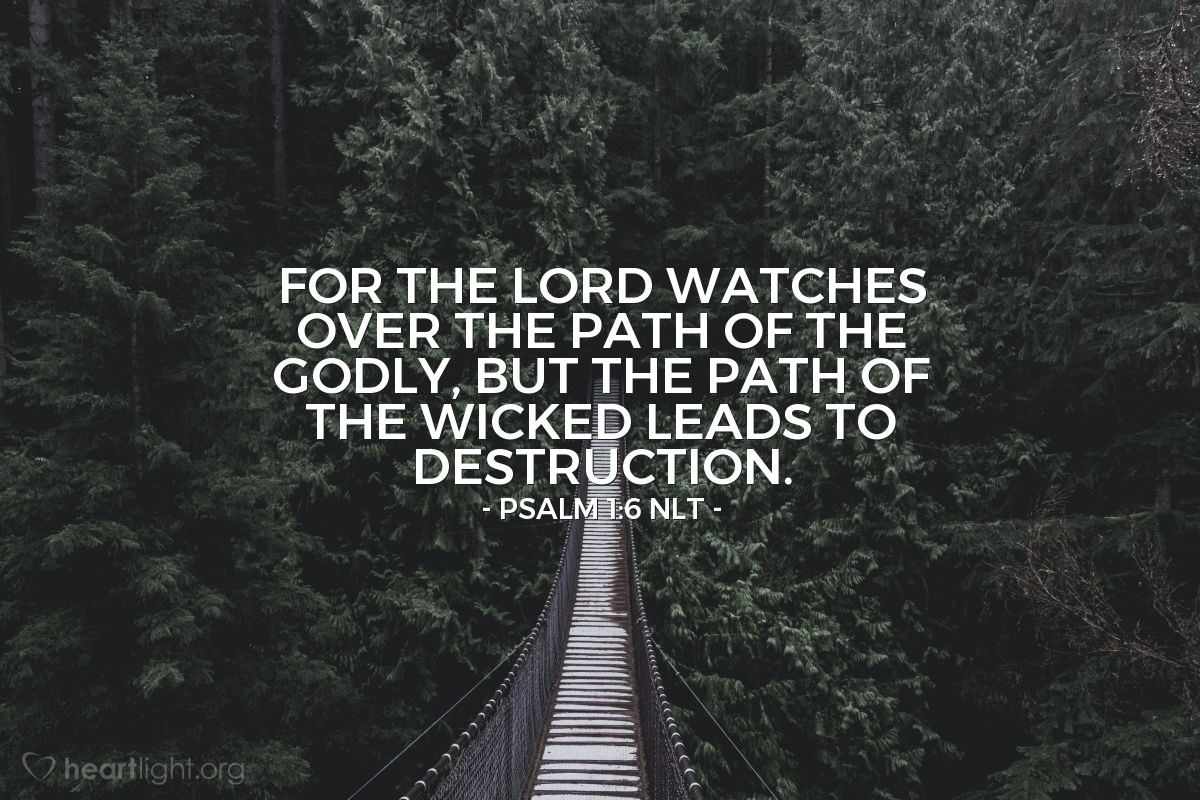 Illustration of Psalm 1:6 NLT — For the Lord watches over the path of the godly, but the path of the wicked leads to destruction.