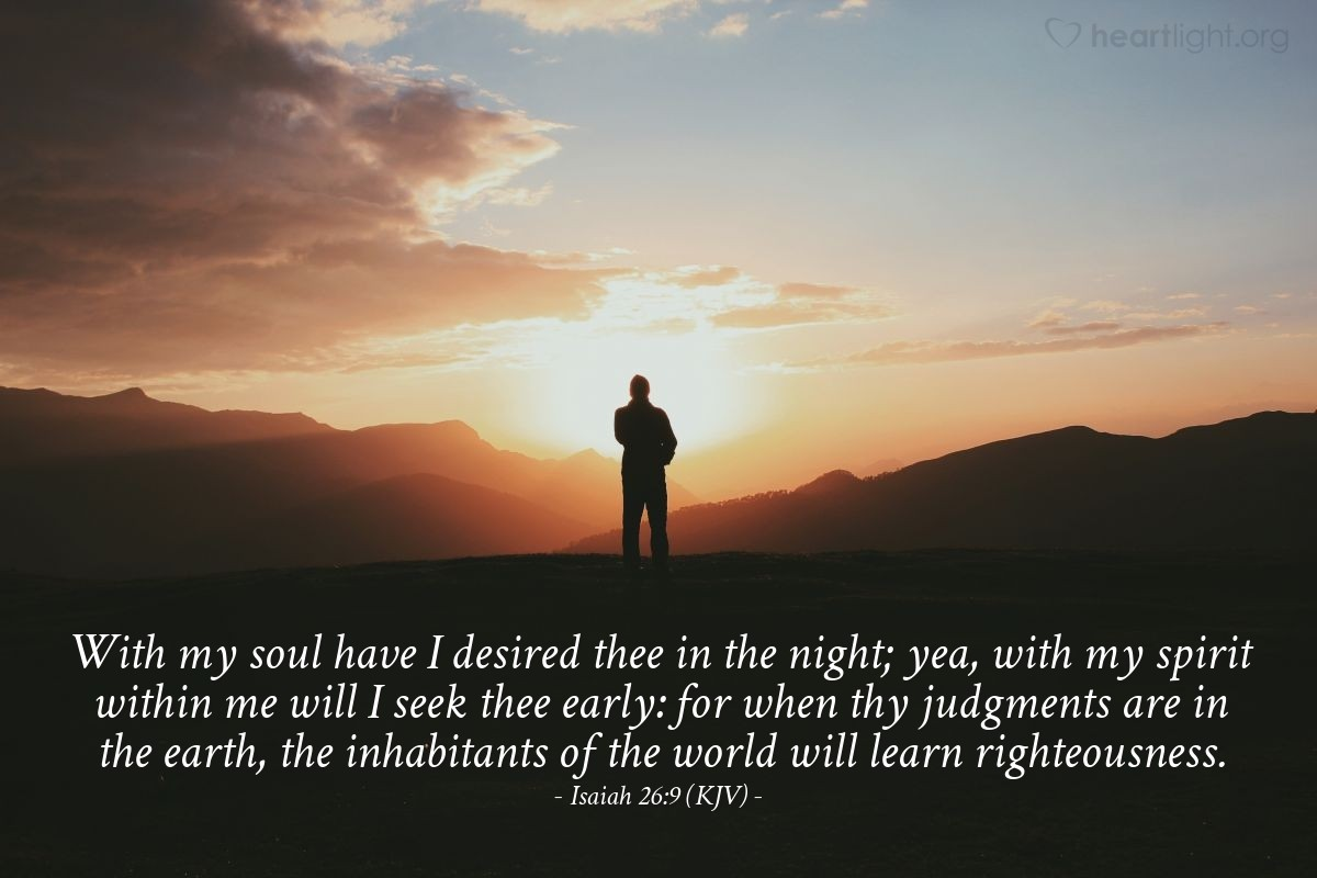 Illustration of Isaiah 26:9 (KJV) — With my soul have I desired thee in the night; yea, with my spirit within me will I seek thee early : for when thy judgments are in the earth, the inhabitants of the world will learn righteousness.