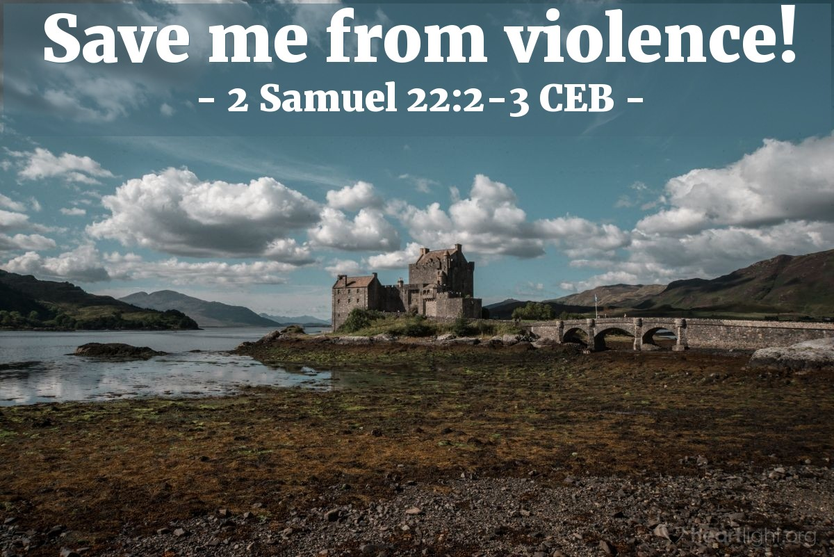 Illustration of 2 Samuel 22:2-3 CEB — The Lord is my solid rock, my fortress, my rescuer.  My God is my rock — I take refuge in him! — he's my shield and my salvation's strength, my place of safety and my shelter. My savior! Save me from violence!