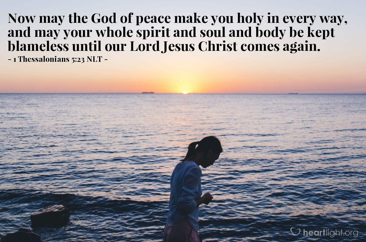 Illustration of 1 Thessalonians 5:23 NLT — Now may the God of peace make you holy in every way, and may your whole spirit and soul and body be kept blameless until our Lord Jesus Christ comes again.