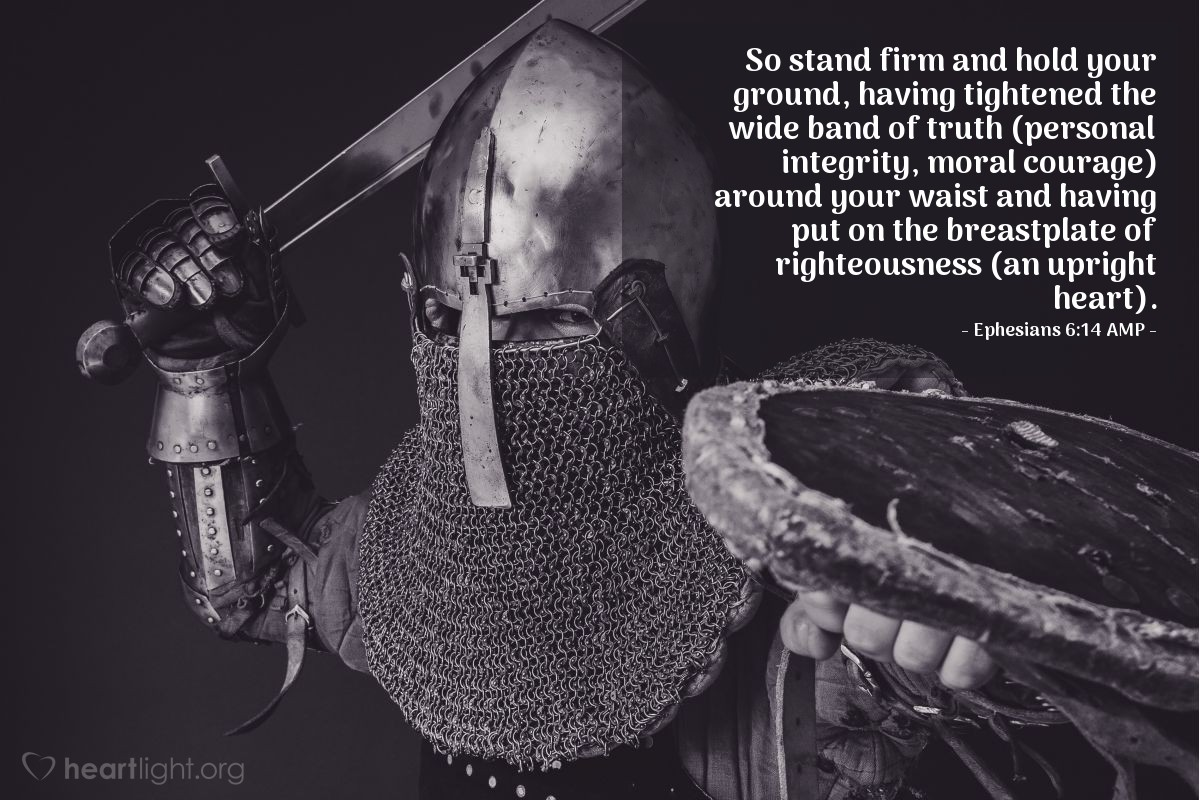 Illustration of Ephesians 6:14 AMP — So stand firm and hold your ground, having tightened the wide band of truth (personal integrity, moral courage) around your waist and having put on the breastplate of righteousness (an upright heart).