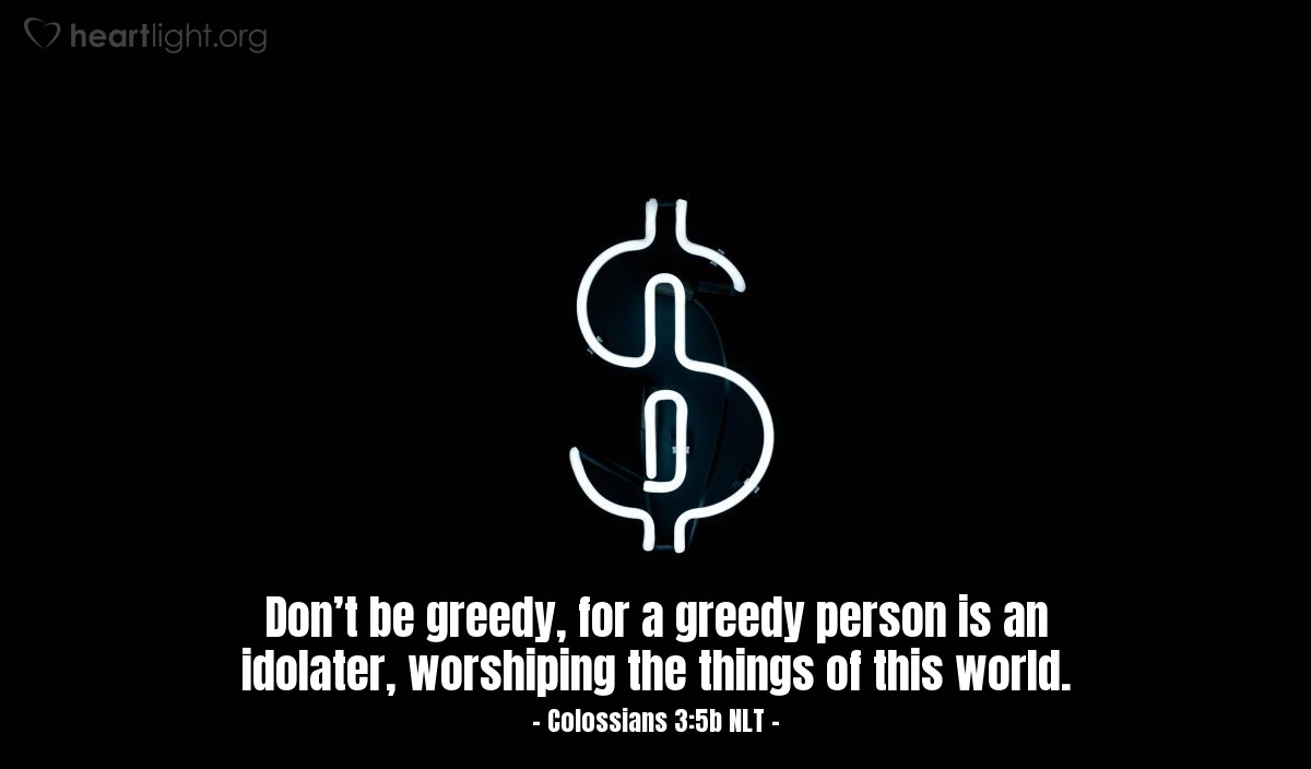 Illustration of Colossians 3:5b NLT — So put to death the sinful, earthly things lurking within you. Have nothing to do with sexual immorality, impurity, lust, and evil desires. Don't be greedy, for a greedy person is an idolater, worshiping the things of this world.