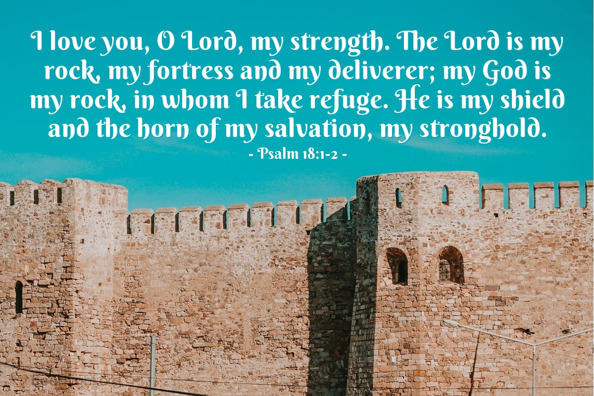 Illustration of Psalm 18:1-2 — I love you, O Lord, my strength. The Lord is my rock, my fortress and my deliverer; my God is my rock, in whom I take refuge. He is my shield and the horn of my salvation, my stronghold.
