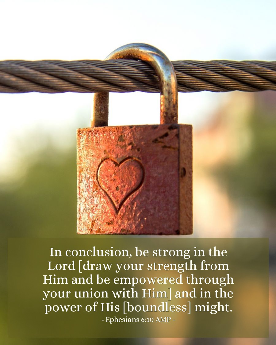Illustration of Ephesians 6:10 AMP — In conclusion, be strong in the Lord [draw your strength from Him and be empowered through your union with Him] and in the power of His [boundless] might.