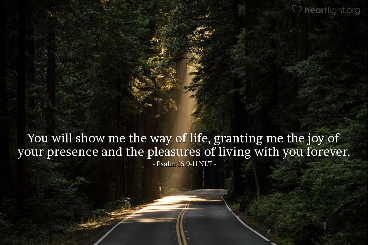 Illustration of Psalm 16:9-11 NLT — No wonder my heart is glad, and I rejoice. My body rests in safety.  For you will not leave my soul among the dead or allow your holy one to rot in the grave.  You will show me the way of life, granting me the joy of your presence and the pleasures of living with you forever.