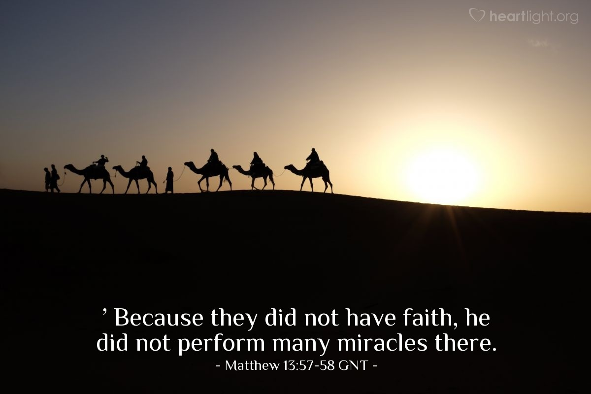 Illustration of Matthew 13:57-58 GNT — And so they rejected him.  Jesus said to them, 'A prophet is respected everywhere except in his hometown and by his own family.' Because they did not have faith, he did not perform many miracles there.