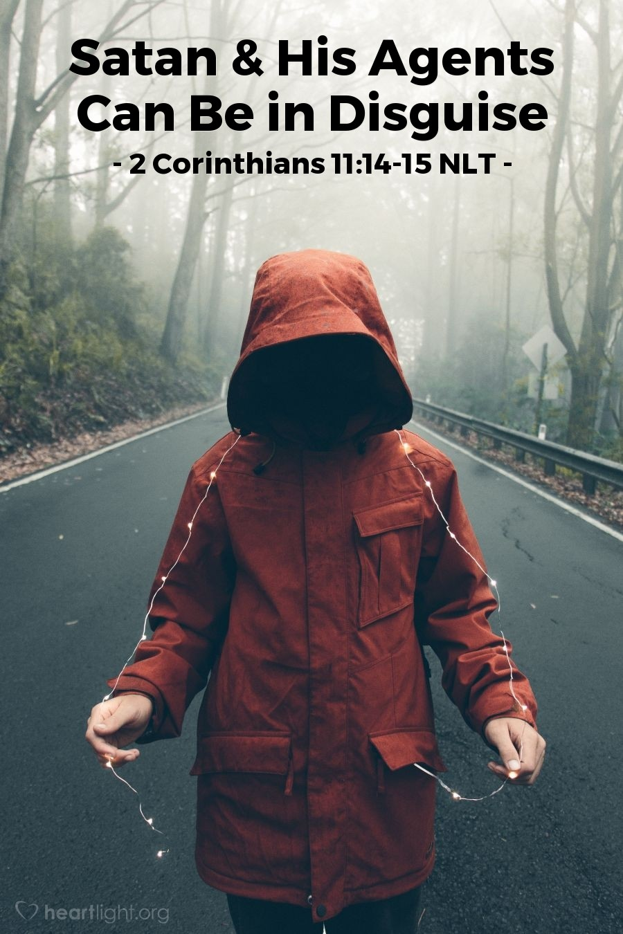 Illustration of 2 Corinthians 11:14-15 NLT — But I am not surprised! Even Satan disguises himself as an angel of light. So it is no wonder that his servants also disguise themselves as servants of righteousness. In the end they will get the punishment their wicked deeds deserve.