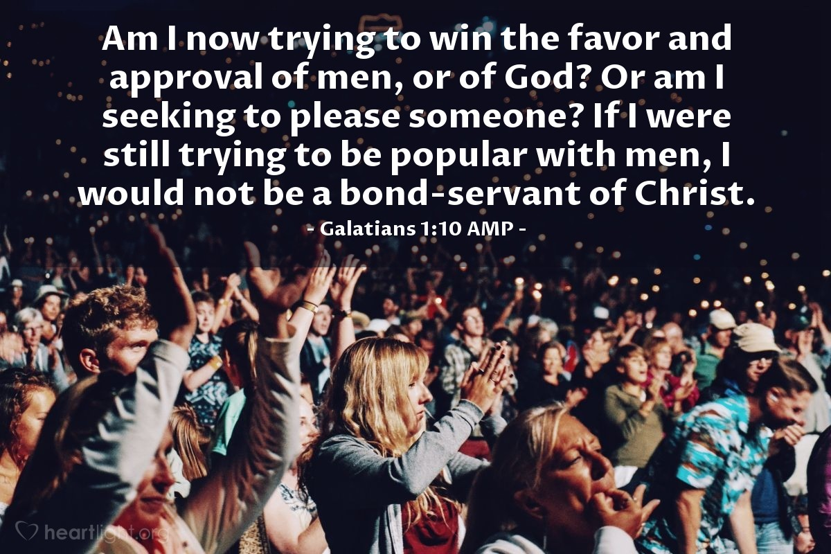 Illustration of Galatians 1:10 AMP — Am I now trying to win the favor and approval of men, or of God? Or am I seeking to please someone? If I were still trying to be popular with men, I would not be a bond-servant of Christ.