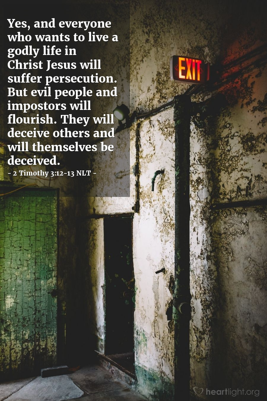 Illustration of 2 Timothy 3:12-13 NLT — Yes, and everyone who wants to live a godly life in Christ Jesus will suffer persecution. But evil people and impostors will flourish. They will deceive others and will themselves be deceived.