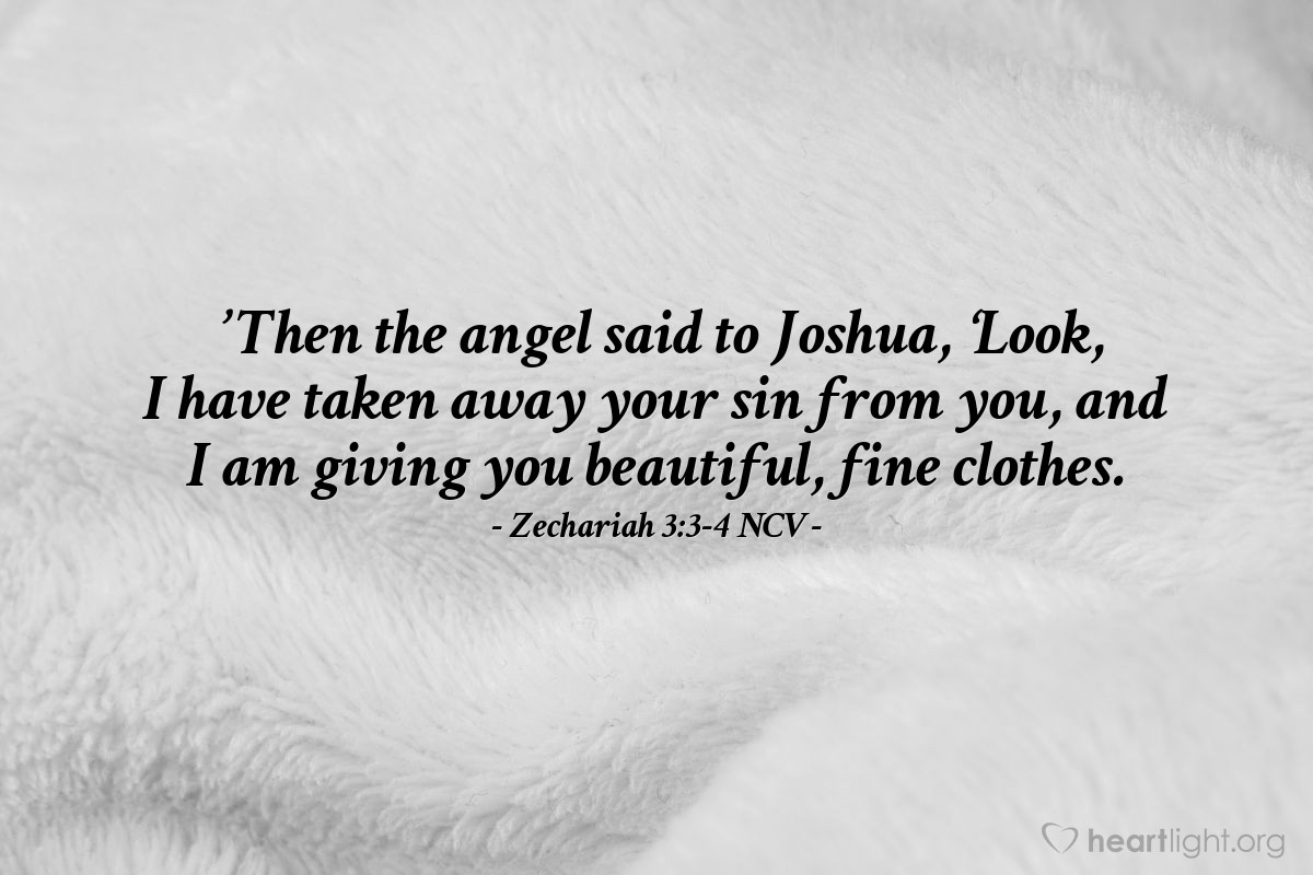 Illustration of Zechariah 3:3-4 NCV — Joshua was wearing dirty clothes and was standing in front of the angel. The angel said to those standing in front of him, 'Take off those dirty clothes.' Then the angel said to Joshua, 'Look, I have taken away your sin from you, and I am giving you beautiful, fine clothes.'