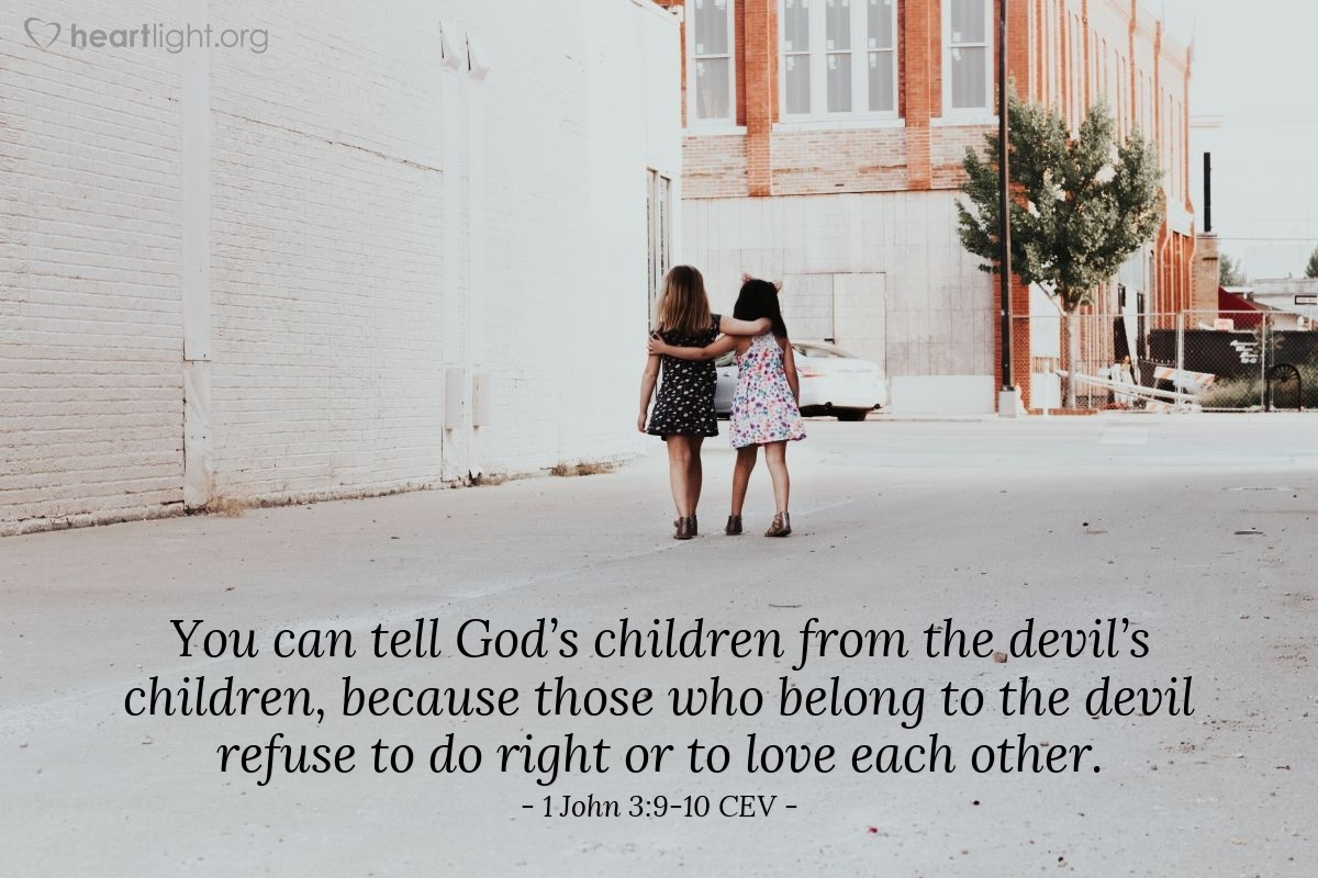 Illustration of 1 John 3:9-10 CEV — God's children cannot keep on being sinful. His life-giving power lives in them and makes them his children so that they cannot keep on sinning. You can tell God's children from the devil's children, because those who belong to the devil refuse to do right or to love each other.