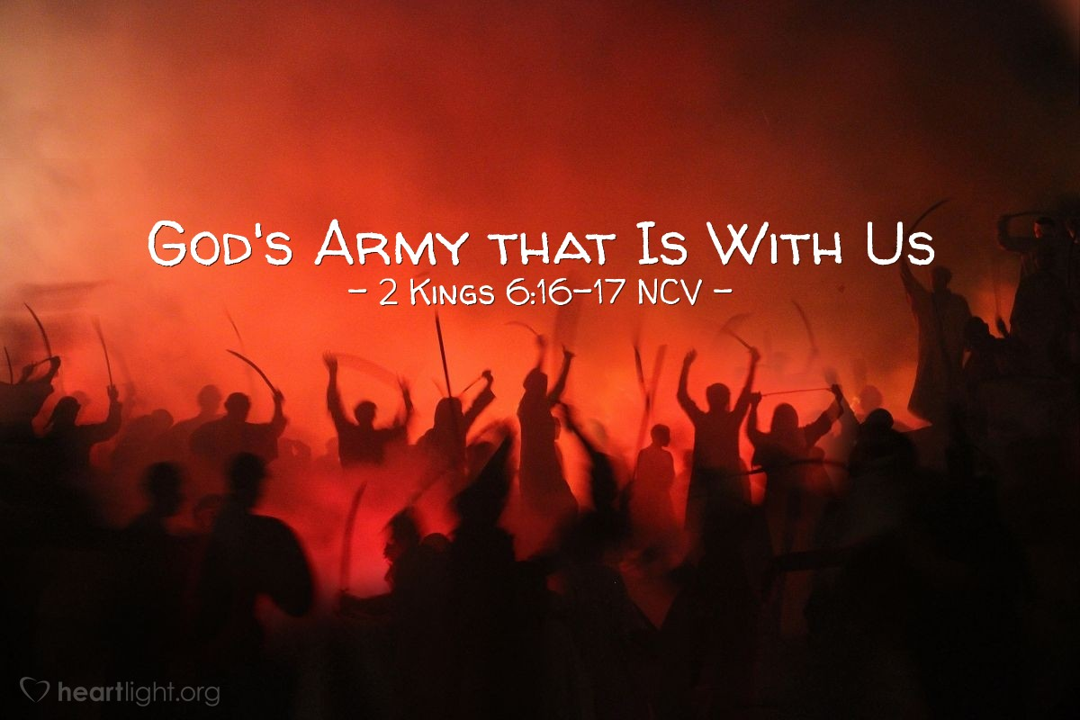 """Illustration of 2 Kings 6:16-17 NCV — Elisha said, """"Don't be afraid. The army that fights for us is larger than the one against us."""" Then Elisha prayed, """"Lord, open my servant's eyes, and let him see."""" The Lord opened the eyes of the young man, and he saw that the mountain was full of horses and chariots of fire all around Elisha."""
